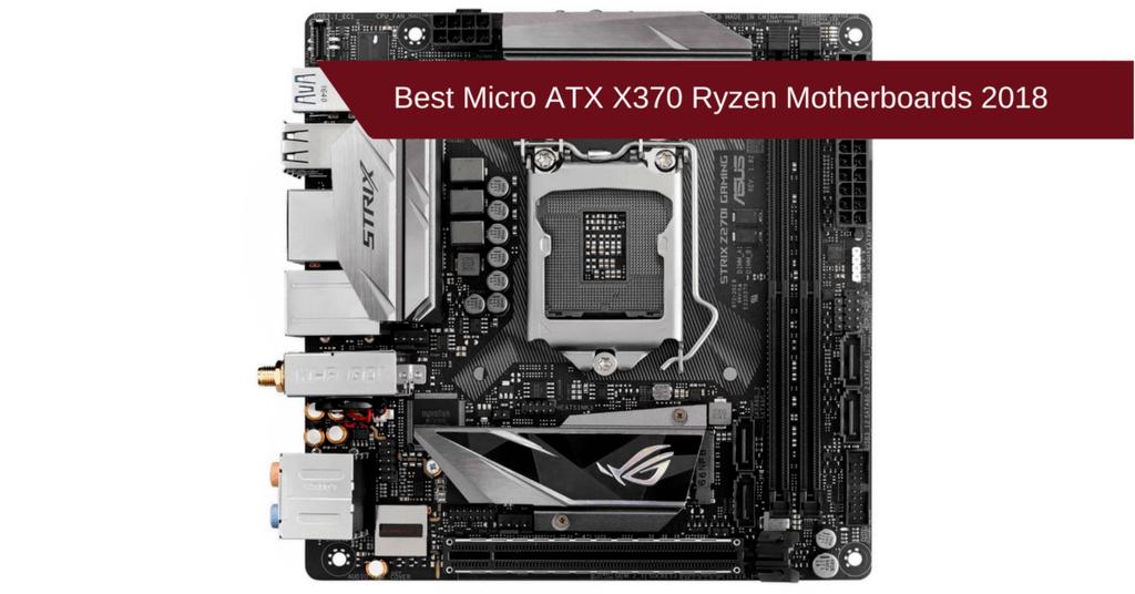 Best Micro ATX X370 Ryzen Motherboards 2018