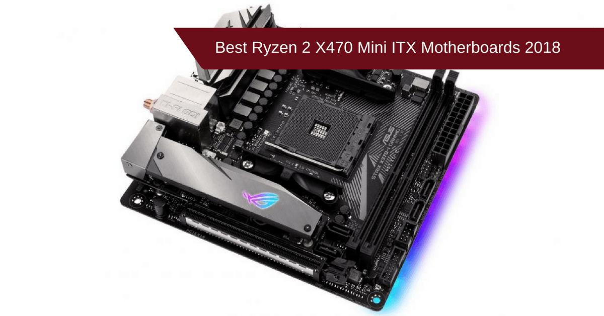Best Ryzen 2 X470 Mini ITX Motherboards 2018